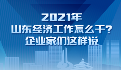 2021年山东经济工作怎么干?企业家们这样说