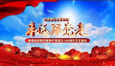 直播:永远跟党走——青岛市庆祝中国共产党成立100周年文艺演出